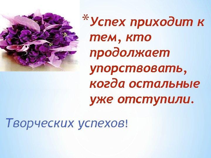 *Успех приходит к тем, кто продолжает упорствовать, когда остальные уже отступили. Творческих успехов!