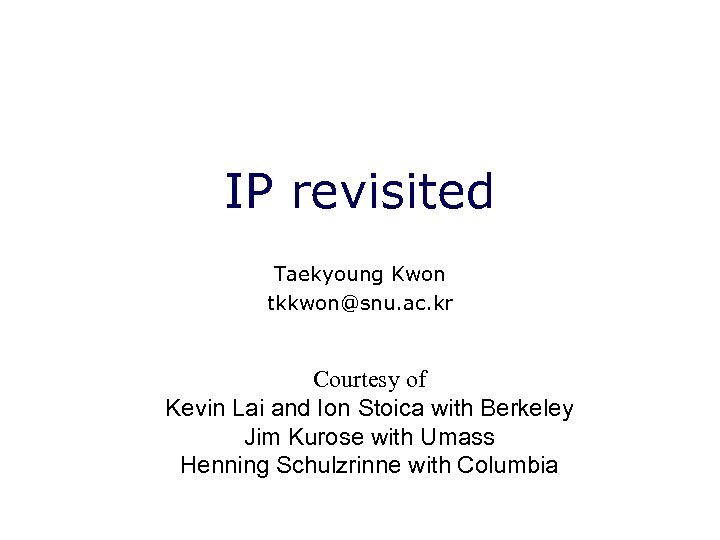 IP revisited Taekyoung Kwon tkkwon@snu. ac. kr Courtesy of Kevin Lai and Ion Stoica