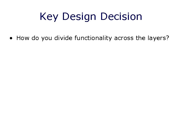 Key Design Decision • How do you divide functionality across the layers?