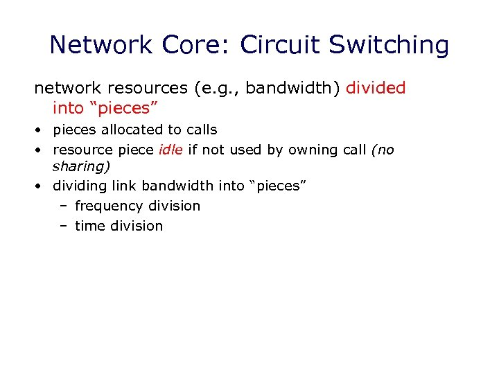"Network Core: Circuit Switching network resources (e. g. , bandwidth) divided into ""pieces"" •"