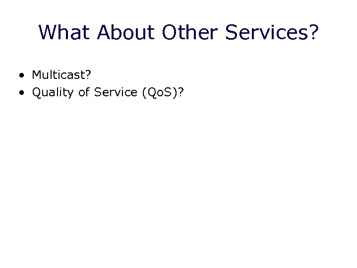 What About Other Services? • Multicast? • Quality of Service (Qo. S)?
