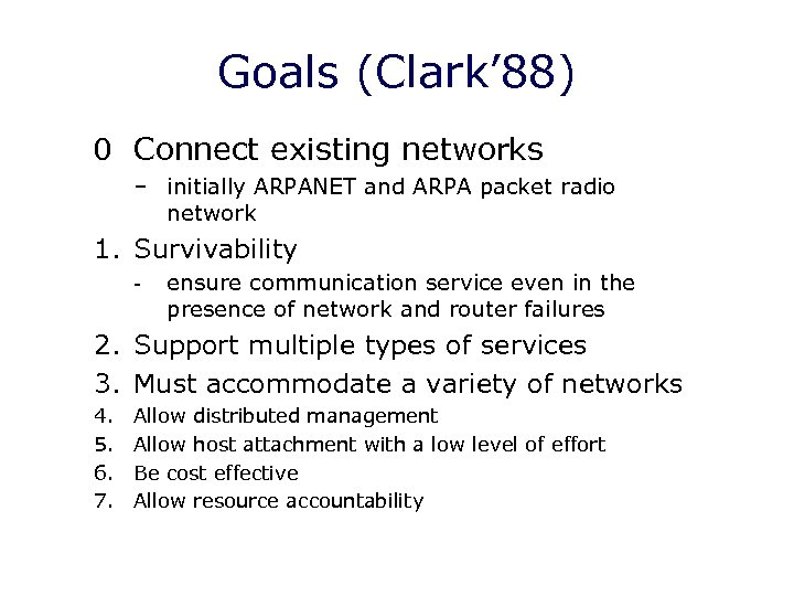 Goals (Clark' 88) 0 Connect existing networks – initially ARPANET and ARPA packet radio