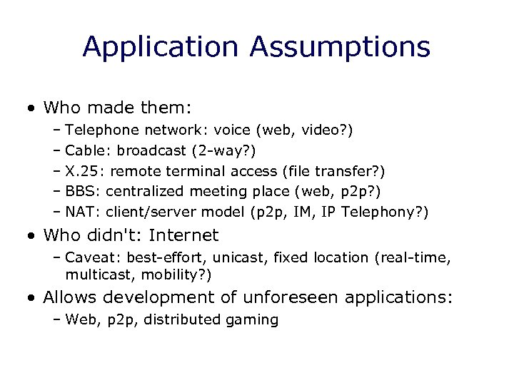 Application Assumptions • Who made them: – Telephone network: voice (web, video? ) –