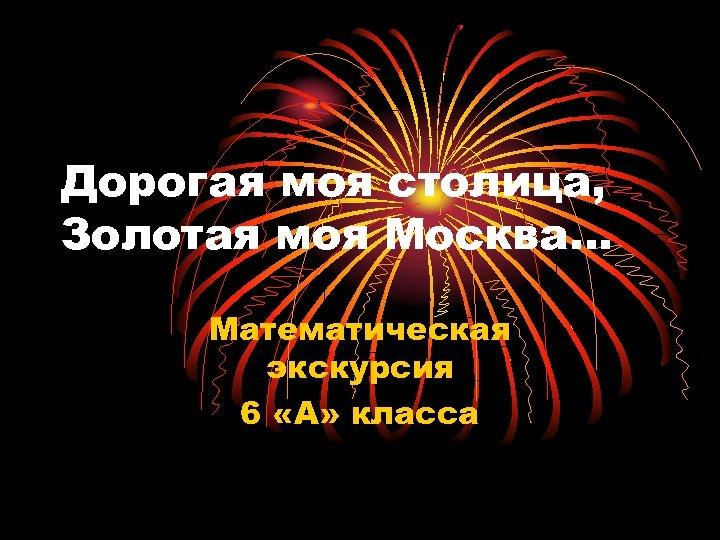 Дорогая моя столица, Золотая моя Москва… Математическая экскурсия 6 «А» класса