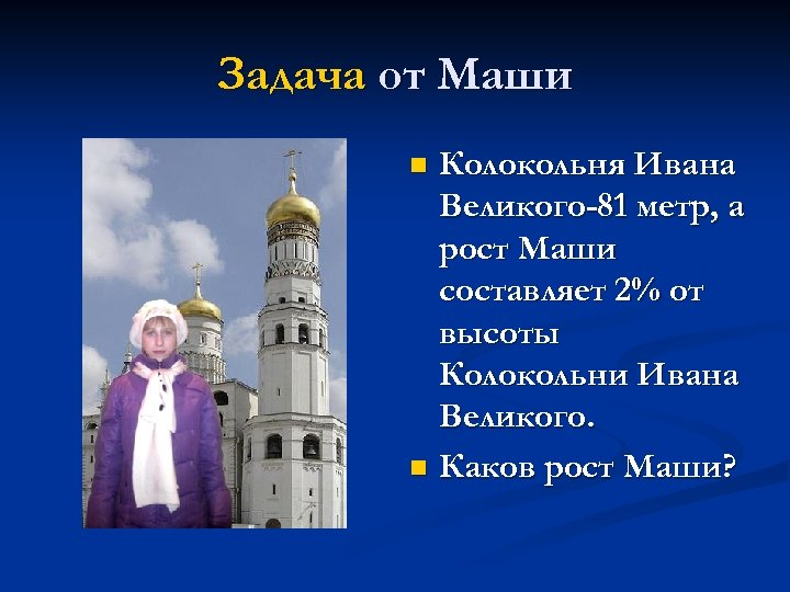 Задача от Маши Колокольня Ивана Великого-81 метр, а рост Маши составляет 2% от высоты