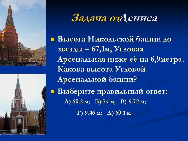 Задача от. Дениса Высота Никольской башни до звезды – 67, 1 м, Угловая Арсенальная