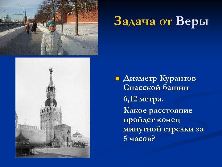 Задача от Веры n Диаметр Курантов Спасской башни 6, 12 метра. Какое расстояние пройдет