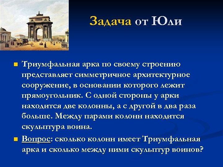 Задача от Юли n n Триумфальная арка по своему строению представляет симметричное архитектурное сооружение,