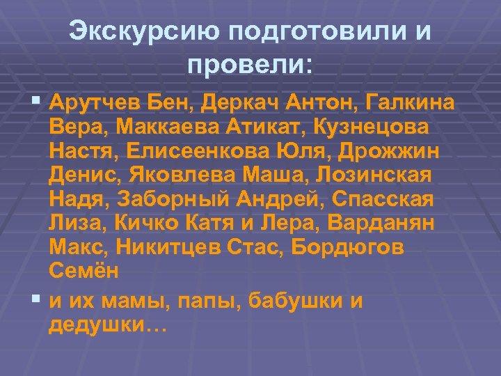 Экскурсию подготовили и провели: § Арутчев Бен, Деркач Антон, Галкина Вера, Маккаева Атикат, Кузнецова