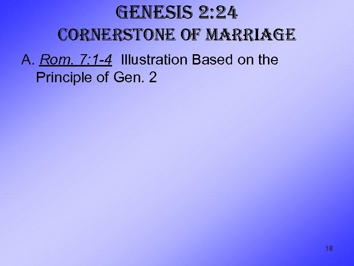 GENESIS 2: 24 CORNERSTONE OF MARRIAGE A. Rom. 7: 1 -4 Illustration Based on