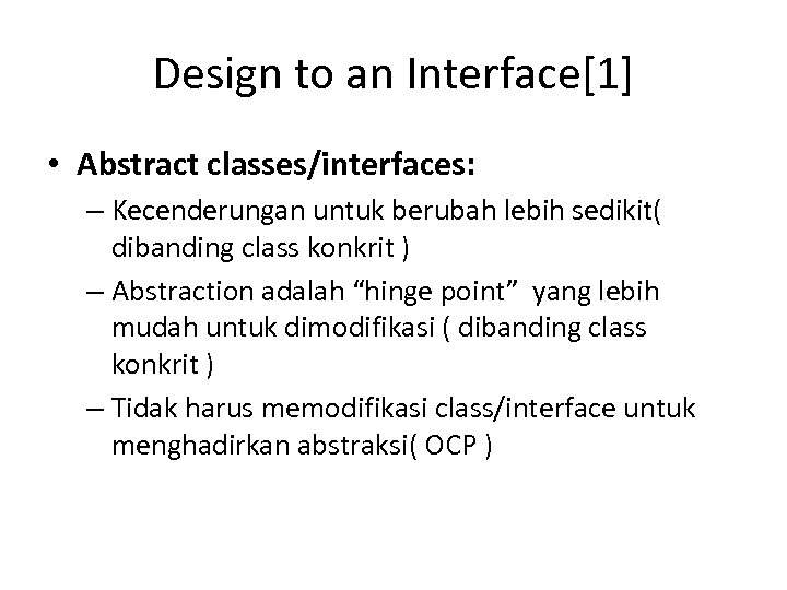Design to an Interface[1] • Abstract classes/interfaces: – Kecenderungan untuk berubah lebih sedikit( dibanding