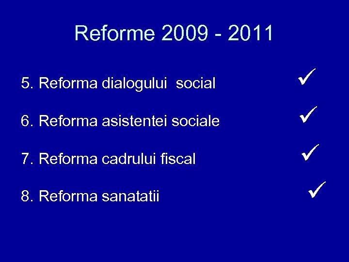 Reforme 2009 - 2011 6. Reforma asistentei sociale 7. Reforma cadrului fiscal 8. Reforma