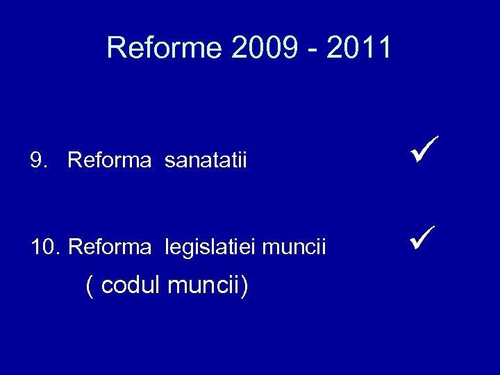 Reforme 2009 - 2011 9. Reforma sanatatii 10. Reforma legislatiei muncii ( codul muncii)