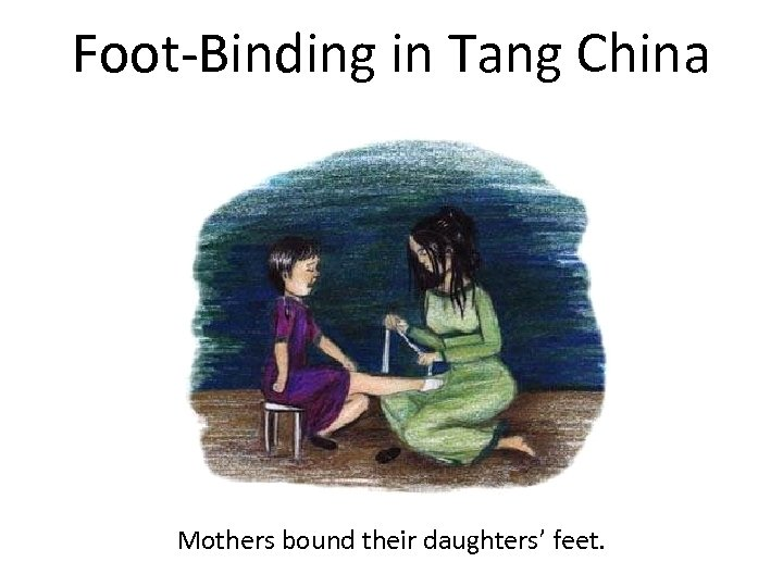 Foot-Binding in Tang China Mothers bound their daughters' feet.