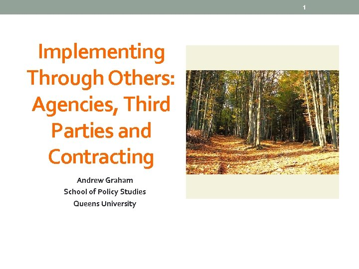 1 Implementing Through Others: Agencies, Third Parties and Contracting Andrew Graham School of Policy