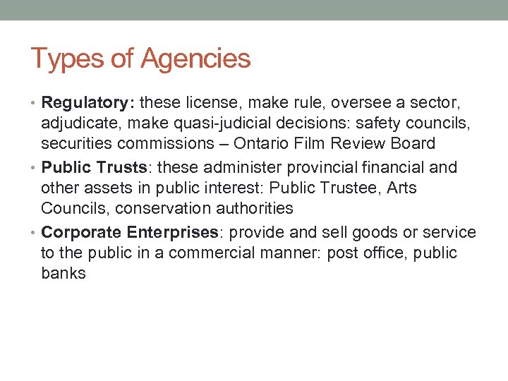 Types of Agencies • Regulatory: these license, make rule, oversee a sector, adjudicate, make
