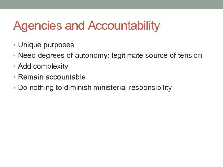 Agencies and Accountability • Unique purposes • Need degrees of autonomy: legitimate source of