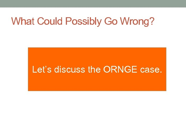 What Could Possibly Go Wrong? Let's discuss the ORNGE case.