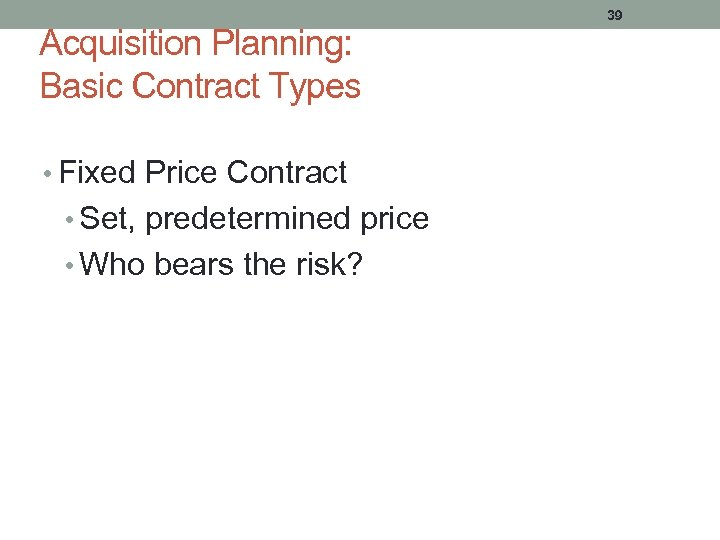 Acquisition Planning: Basic Contract Types • Fixed Price Contract • Set, predetermined price •