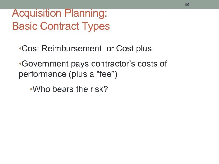 Acquisition Planning: Basic Contract Types 40 • Cost Reimbursement or Cost plus • Government