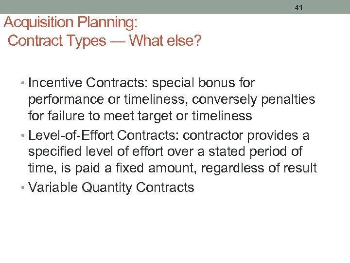 41 Acquisition Planning: Contract Types — What else? • Incentive Contracts: special bonus for