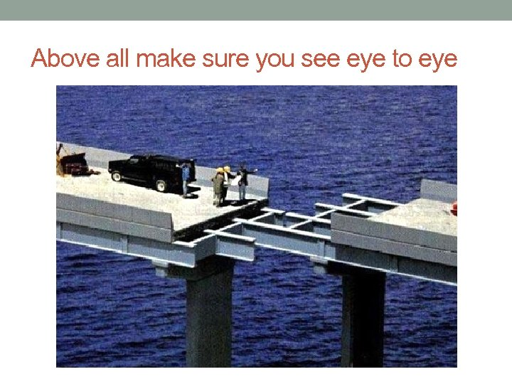 Above all make sure you see eye to eye