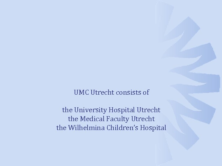 UMC Utrecht consists of the University Hospital Utrecht the Medical Faculty Utrecht the Wilhelmina