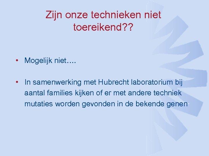 Zijn onze technieken niet toereikend? ? • Mogelijk niet…. • In samenwerking met Hubrecht