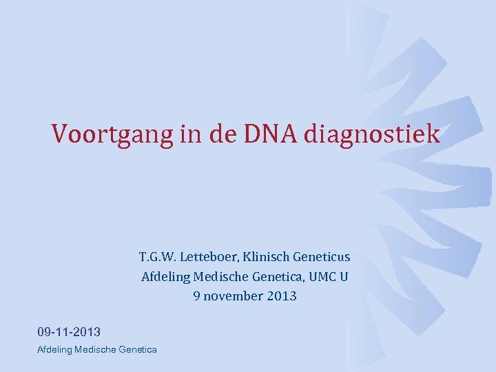 Voortgang in de DNA diagnostiek T. G. W. Letteboer, Klinisch Geneticus Afdeling Medische Genetica,