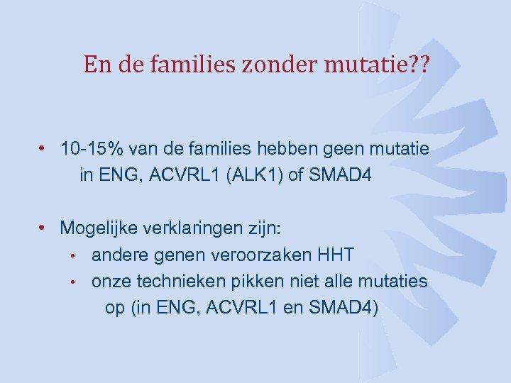 En de families zonder mutatie? ? • 10 -15% van de families hebben geen