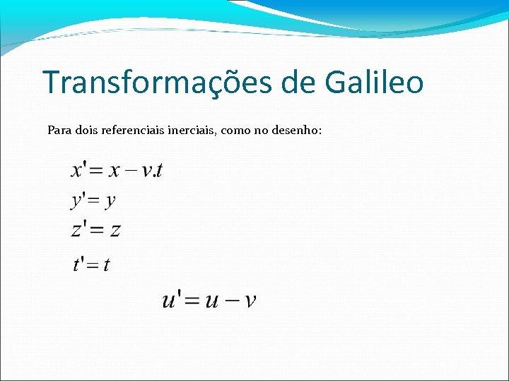 Transformações de Galileo Para dois referenciais inerciais, como no desenho: