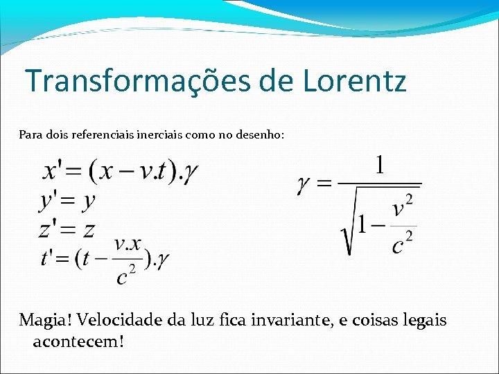 Transformações de Lorentz Para dois referenciais inerciais como no desenho: Magia! Velocidade da luz