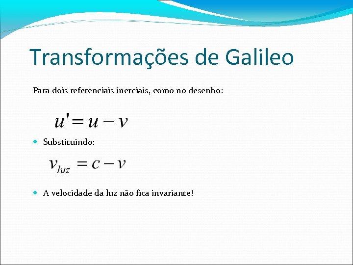 Transformações de Galileo Para dois referenciais inerciais, como no desenho: Substituindo: A velocidade da