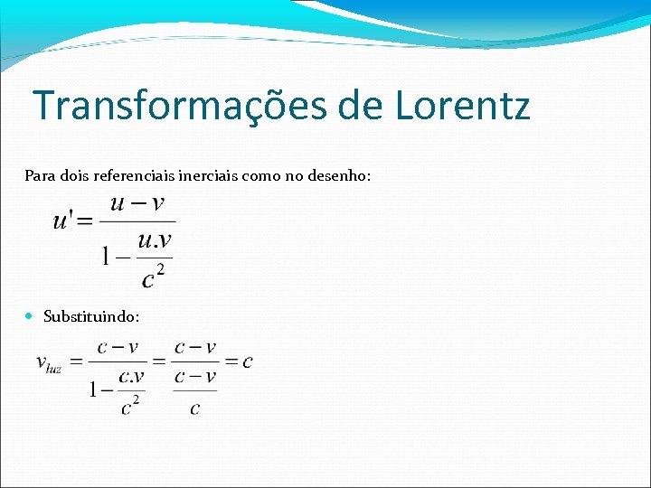 Transformações de Lorentz Para dois referenciais inerciais como no desenho: Substituindo: