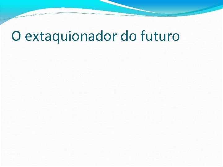 O extaquionador do futuro