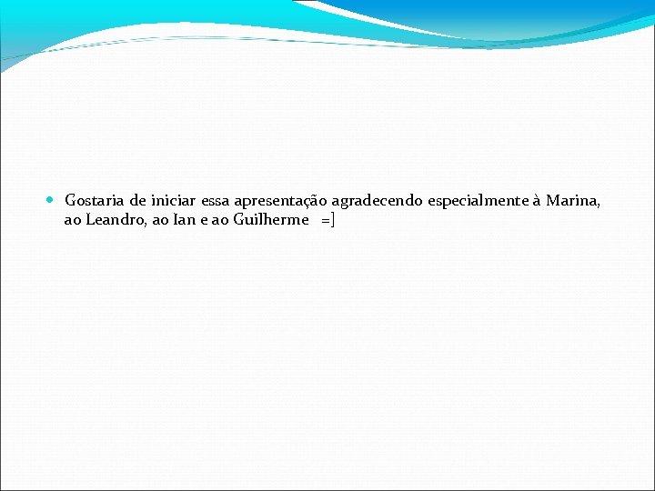 Gostaria de iniciar essa apresentação agradecendo especialmente à Marina, ao Leandro, ao Ian