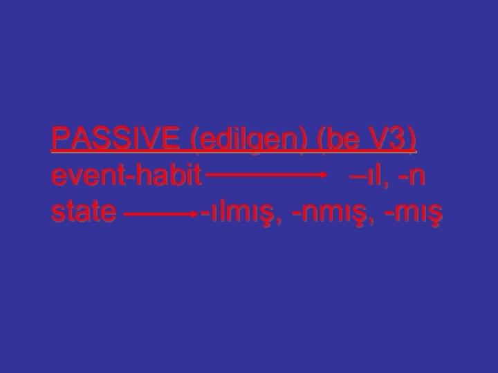 PASSIVE (edilgen) (be V 3) event-habit –ıl, -n state -ılmış, -nmış, -mış