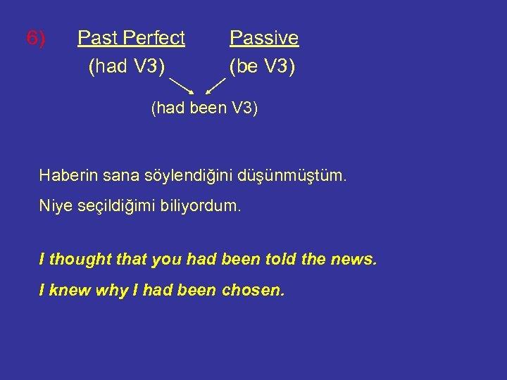 6) Past Perfect (had V 3) Passive (be V 3) (had been V 3)