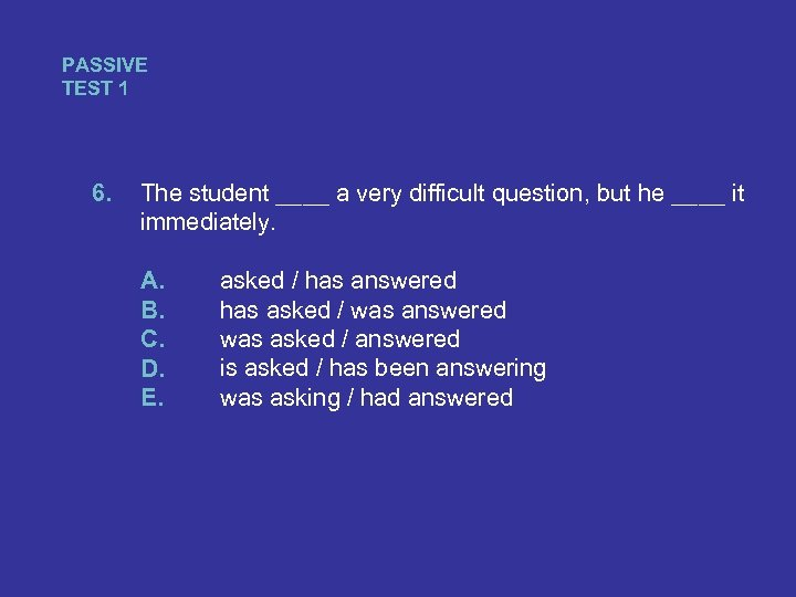 PASSIVE TEST 1 6. The student ____ a very difficult question, but he ____