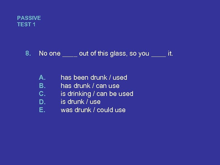 PASSIVE TEST 1 8. No one ____ out of this glass, so you ____