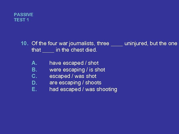 PASSIVE TEST 1 10. Of the four war journalists, three ____ uninjured, but the