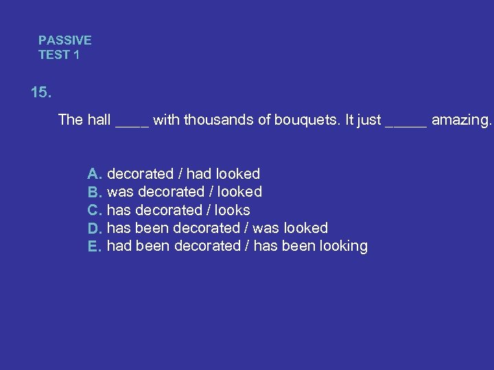 PASSIVE TEST 1 15. The hall ____ with thousands of bouquets. It just _____