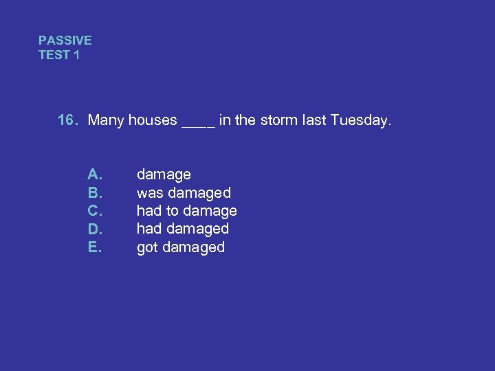 PASSIVE TEST 1 16. Many houses ____ in the storm last Tuesday. A. B.
