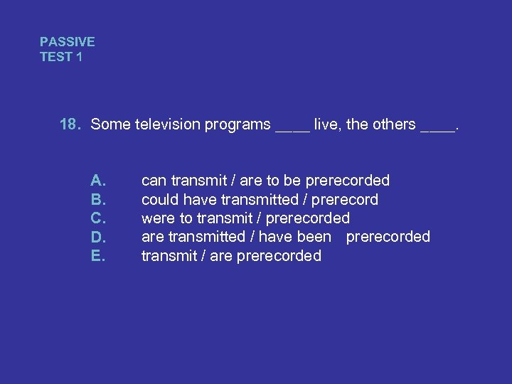 PASSIVE TEST 1 18. Some television programs ____ live, the others ____. A. B.