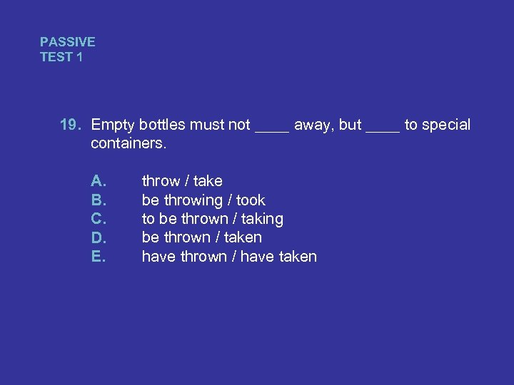 PASSIVE TEST 1 19. Empty bottles must not ____ away, but ____ to special