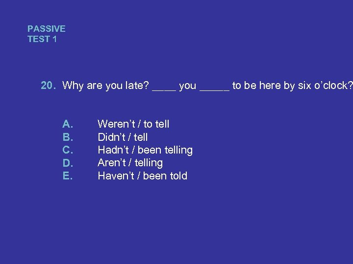 PASSIVE TEST 1 20. Why are you late? ____ you _____ to be here