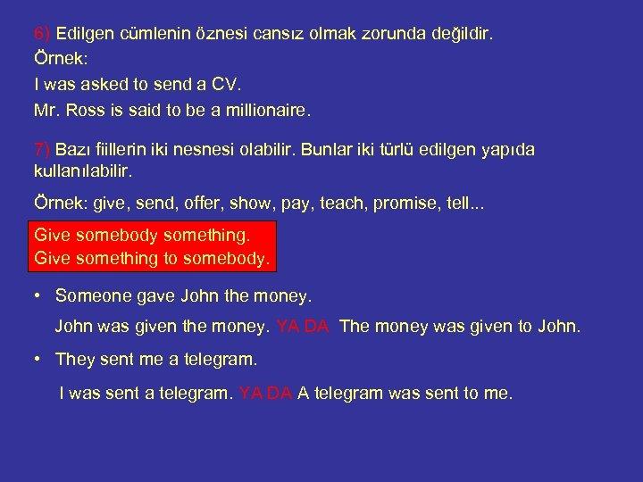 6) Edilgen cümlenin öznesi cansız olmak zorunda değildir. Örnek: I was asked to send