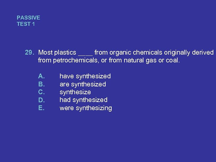 PASSIVE TEST 1 29. Most plastics ____ from organic chemicals originally derived from petrochemicals,