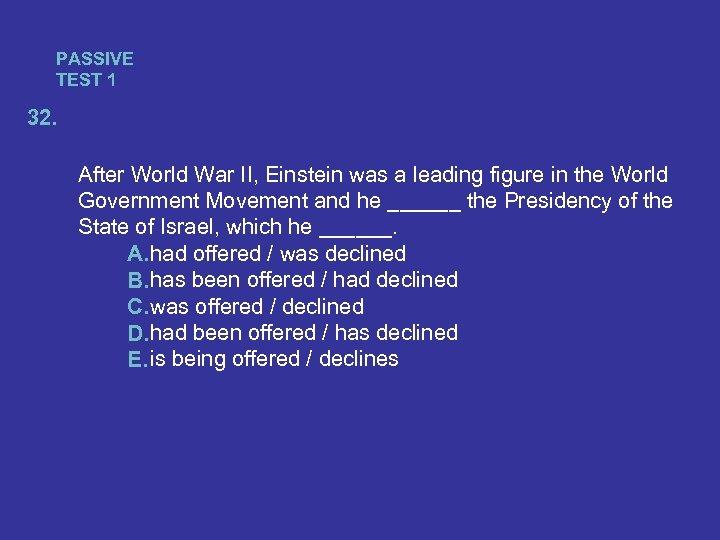PASSIVE TEST 1 32. After World War II, Einstein was a leading figure in