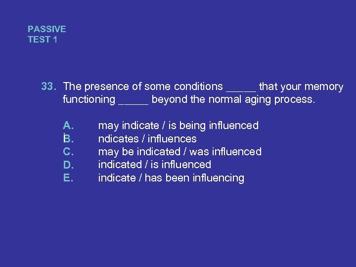 PASSIVE TEST 1 33. The presence of some conditions _____ that your memory functioning